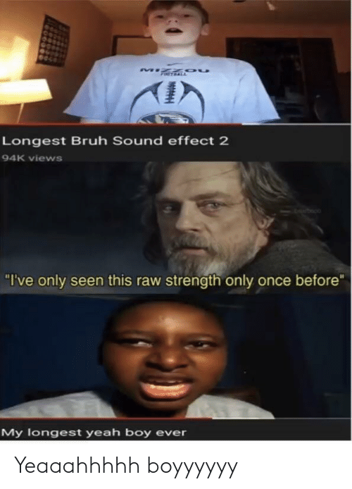 "sound effect: Longest Bruh Sound effect 2  94K views  ""I've only seen this raw strength only once before""  My logest yeah boy ever Yeaaahhhhh boyyyyyy"