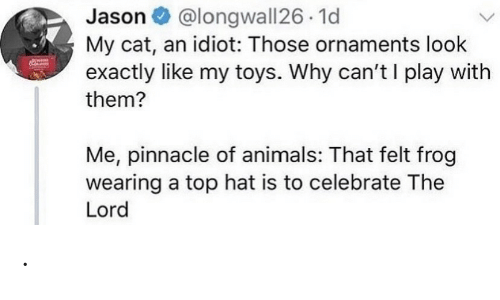 exactly: @longwall26 1d  My cat, an idiot: Those ornaments look  exactly like my toys. Why can't I play with  Jason O  them?  Me, pinnacle of animals: That felt frog  wearing a top hat is to celebrate The  Lord .
