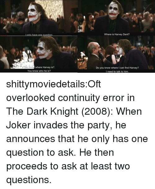 Harvey Dent: Lonly have one question  Where is Harvey Dent?  where Harvey is?  Do you know where I can find Harvey?  I need to talk to him.  You know who he is? shittymoviedetails:Oft overlooked continuity error in The Dark Knight (2008): When Joker invades the party, he announces that he only has one question to ask. He then proceeds to ask at least two questions.