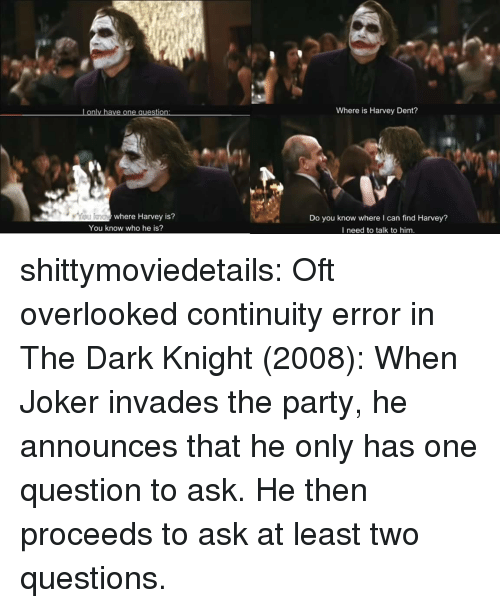 Harvey Dent: Lonly have one question  Where is Harvey Dent?  where Harvey is?  Do you know where I can find Harvey?  I need to talk to him.  You know who he is? shittymoviedetails: Oft overlooked continuity error in The Dark Knight (2008): When Joker invades the party, he announces that he only has one question to ask. He then proceeds to ask at least two questions.