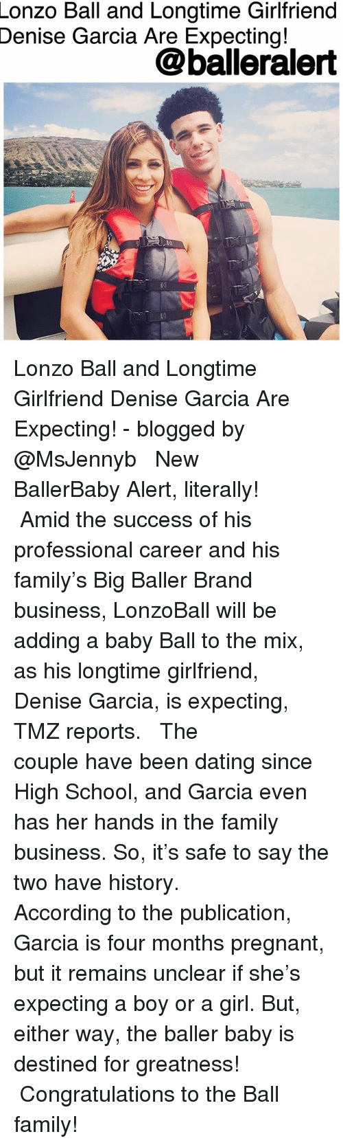 Denise: Lonzo  Ball and Longtime Girlfriend  Garcia Are Expecting!  Denise  @balleralert Lonzo Ball and Longtime Girlfriend Denise Garcia Are Expecting! - blogged by @MsJennyb ⠀⠀⠀⠀⠀⠀⠀ ⠀⠀⠀⠀⠀⠀⠀ New BallerBaby Alert, literally! ⠀⠀⠀⠀⠀⠀⠀ ⠀⠀⠀⠀⠀⠀⠀ Amid the success of his professional career and his family's Big Baller Brand business, LonzoBall will be adding a baby Ball to the mix, as his longtime girlfriend, Denise Garcia, is expecting, TMZ reports. ⠀⠀⠀⠀⠀⠀⠀ ⠀⠀⠀⠀⠀⠀⠀ The couple have been dating since High School, and Garcia even has her hands in the family business. So, it's safe to say the two have history. ⠀⠀⠀⠀⠀⠀⠀ ⠀⠀⠀⠀⠀⠀⠀ According to the publication, Garcia is four months pregnant, but it remains unclear if she's expecting a boy or a girl. But, either way, the baller baby is destined for greatness! ⠀⠀⠀⠀⠀⠀⠀ ⠀⠀⠀⠀⠀⠀⠀ Congratulations to the Ball family!