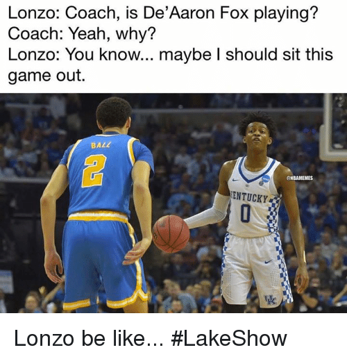 Be Like, Nba, and Yeah: Lonzo: Coach, is De'Aaron Fox playing?  Coach: Yeah, why?  Lonzo: You know... maybe l should sit this  game out.  BALL  CNBAMEMES  ENTUCKY Lonzo be like... #LakeShow