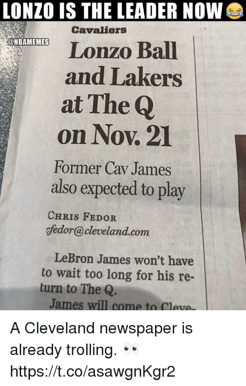 Los Angeles Lakers, LeBron James, and Trolling: LONZO IS THE LEADER NOW  Cavaliers  Lonzo Ball  and Lakers  at The Q  on Nov. 21  Former Cav James  also expected to play  @NBAMEMES  CHRIS FEDOR  ffedor@cleveland.com  LeBron James won't have  to wait too long for his re-  turn to The Q  James will come to Cleve A Cleveland newspaper is already trolling. 👀 https://t.co/asawgnKgr2