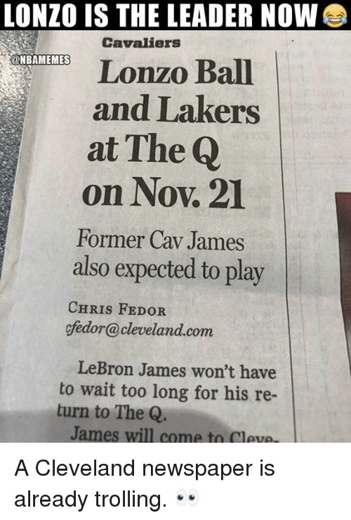 Los Angeles Lakers, LeBron James, and Nba: LONZO IS THE LEADER NOW  Cavaliers  Lonzo Ball  and Lakers  at The Q  on Nov. 21  Former Cav James  also expected to play  @NBAMEMES  CHRIS FEDOR  gfedor@cleveland.com  LeBron James won't have  to wait too long for his re-  turn to The Q  James will come to Cleve, A Cleveland newspaper is already trolling. 👀