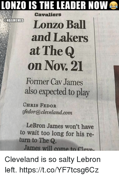 Los Angeles Lakers, LeBron James, and Memes: LONZO IS THE LEADER NOW  Cavaliers  Lonzo Ball  and Lakers  at The Q  on Nov. 21  Former Cav James  also expected to play  @NBAMEMES  CHRIS FEDOR  efedor@cleveland.com  LeBron James won't have  to wait too long for his re-  turn to The Q  James will came ta Ceye Cleveland is so salty Lebron left. https://t.co/YF7tcsg6Cz