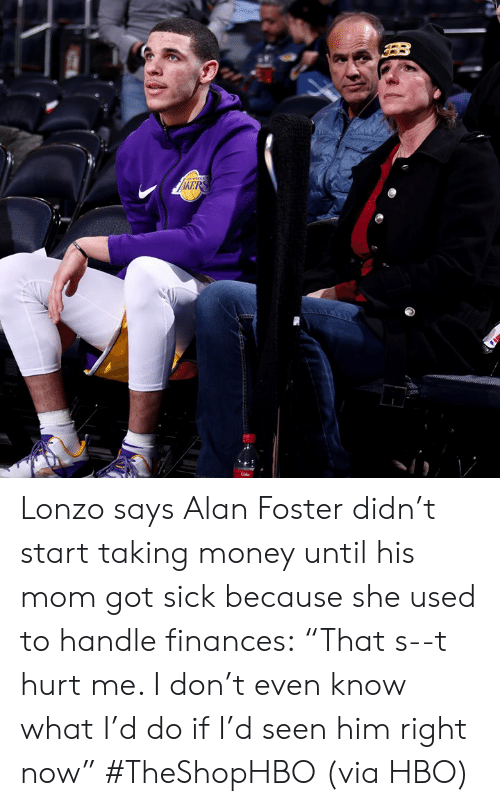 "Hbo, Money, and Sick: Lonzo says Alan Foster didn't start taking money until his mom got sick because she used to handle finances:  ""That s--t hurt me. I don't even know what I'd do if I'd seen him right now"" #TheShopHBO  (via HBO)"