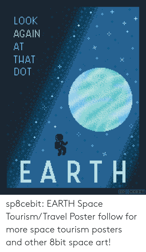 posters: LOOK  +  AGAIN  H  AT  THAT  DOT  EARTH  SP8CEBIT sp8cebit: EARTH Space Tourism/Travel Poster follow for more space tourism posters and other 8bit space art!