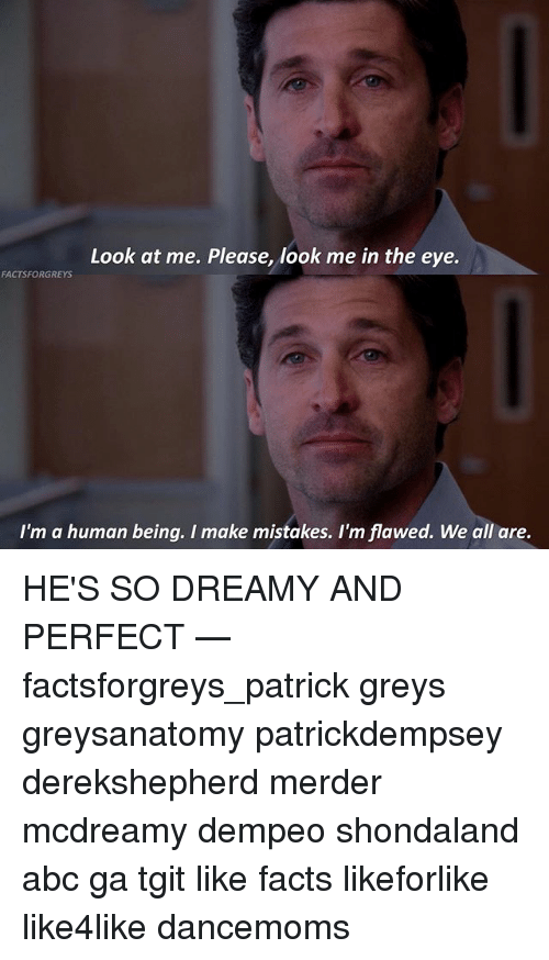 im a human being: Look at me. Please, look me in the eye.  FACTSFORGREYS  I'm a human being. I make mistakes. I'm flawed. We all are. HE'S SO DREAMY AND PERFECT — factsforgreys_patrick greys greysanatomy patrickdempsey derekshepherd merder mcdreamy dempeo shondaland abc ga tgit like facts likeforlike like4like dancemoms