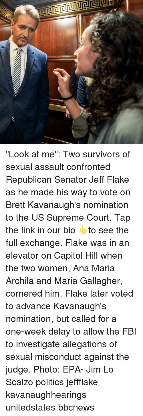 """capitol: """"Look at me"""": Two survivors of sexual assault confronted Republican Senator Jeff Flake as he made his way to vote on Brett Kavanaugh's nomination to the US Supreme Court. Tap the link in our bio 👆to see the full exchange. Flake was in an elevator on Capitol Hill when the two women, Ana Maria Archila and Maria Gallagher, cornered him. Flake later voted to advance Kavanaugh's nomination, but called for a one-week delay to allow the FBI to investigate allegations of sexual misconduct against the judge. Photo: EPA- Jim Lo Scalzo politics jeffflake kavanaughhearings unitedstates bbcnews"""