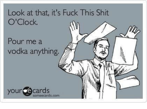 Ecards: Look at that, it's Fuck This  Shit  O'Clock.  Pour me a  vodka anything  your some ecards.
