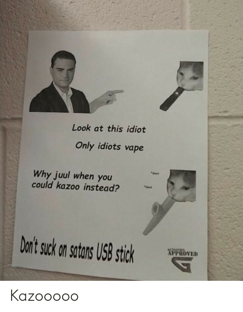 """Activities: Look at this idiot  Only idiots vape  """"doet  Why juul when you  could kazoo instead?  deet  Don't suck on satans US8 stick  ACTIVITIES  APPROVED Kazooooo"""