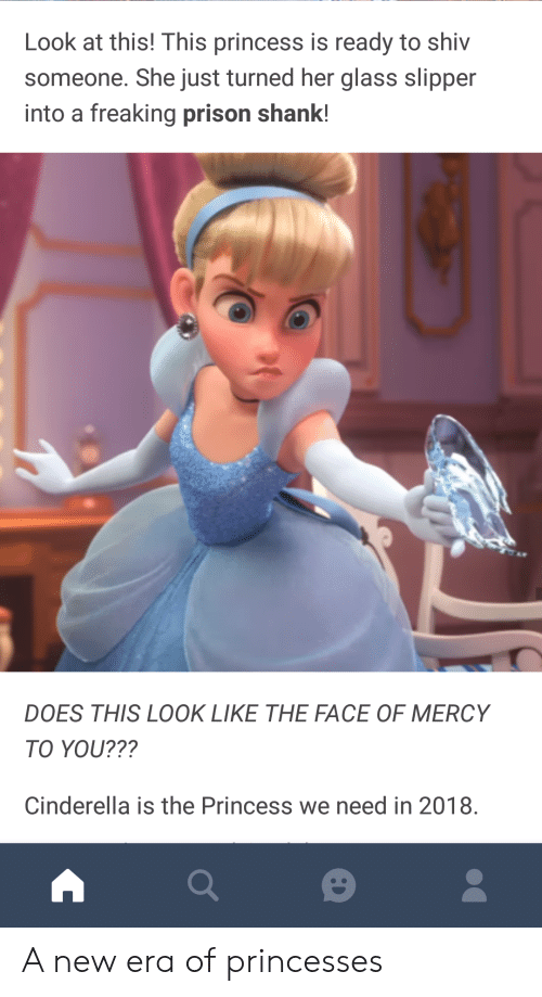 shank: Look at this! This princess is ready to shiv  someone. She just turned her glass slipper  into a freaking prison shank!  DOES THIS LOOK LIKE THE FACE OF MERCY  TO YOU???  Cinderella is the Princess we need in 2018. A new era of princesses