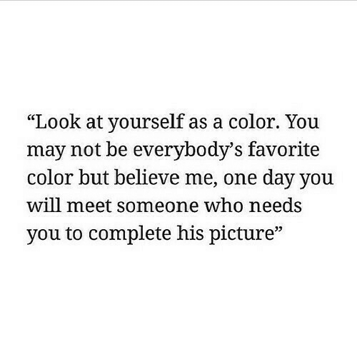"Who, Color, and One: ""Look at yourself as a color. You  may not be everybody'S favorite  color but believe me, one day you  will meet someone who needs  you to complete his picture"""