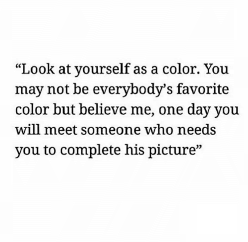 "Believe Me: ""Look at yourself as a color. You  may not be everybody's favorite  color but believe me, one day you  will meet someone who needs  you to complete his picture""  03"