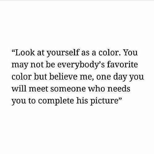 "Believe Me: ""Look at yourself as a color. You  may not be everybody's favorite  color but believe me, one day you  will meet someone who needs  you to complete his picture""  35"
