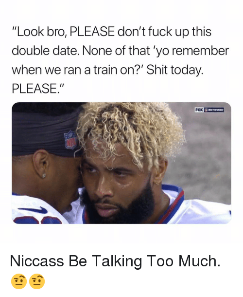 "Shit, Too Much, and Yo: ""Look bro, PLEASE don't fuck up this  double date. None of that 'yo remember  when we ran a train on?' Shit today.  PLEASE.  FOX Niccass Be Talking Too Much. 🤨🤨"