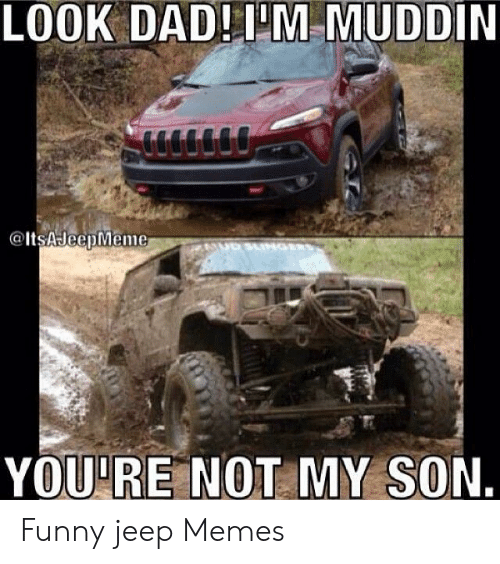 Funny Jeep: LOOK DAD!I'M MUDDIN  YOU'RE NOT MY SON. Funny jeep Memes