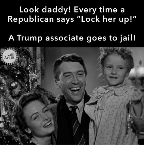 "Jail, Time, and Trump: Look daddy! Every time a  Republican says ""Lock her up!  A Trump associate goes to jail!  Le  Action"