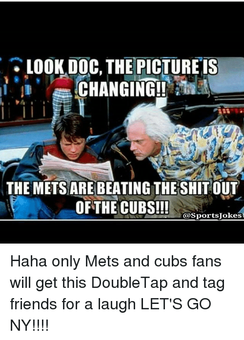 Cubs Fans: LOOK DOC, THE PICTURE IS  CHANGING!!  THE METSARE BEATING THE SHIT OUT  OF THE CUBS!!!  @Sports Jokes Haha only Mets and cubs fans will get this DoubleTap and tag friends for a laugh LET'S GO NY!!!!