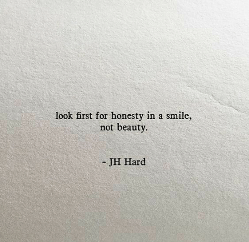Smile, Honesty, and First: look first for honesty in a smile,  not beauty.  - JH Hard