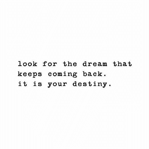 Destiny, Back, and The Dream: look for the dream that  keeps coming back .  it is your destiny