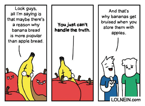 handle: Look guys,  all I'm saying is  that maybe there's  a reason why  banana bread  And that's  why bananas get  bruised when you  You just can't  handle the truth  store them with  apples  is more popular  than apple bread.  LOLNEIN.com  Jo