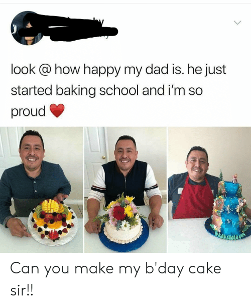 sir: look @ how happy my dad is. he just  started baking school and i'm so  proud Can you make my b'day cake sir!!