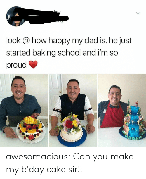 sir: look @ how happy my dad is. he just  started baking school and i'm so  proud awesomacious:  Can you make my b'day cake sir!!