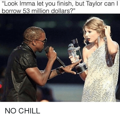 "Chill, Imma Let You Finish But..., and No Chill: ""Look Imma let you finish, but Taylor can  borrow 53 million dollars?"" NO CHILL"