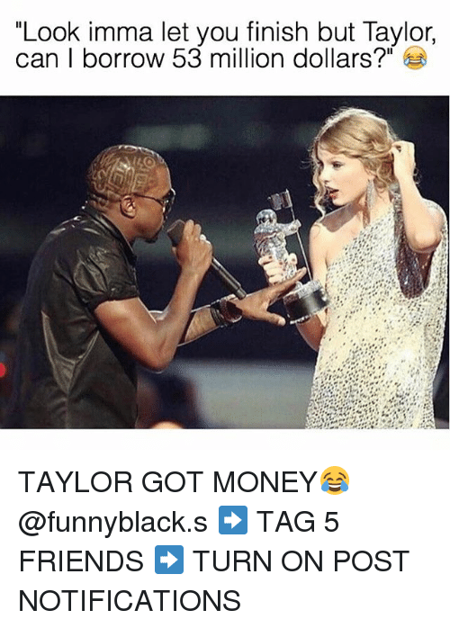 "Friends, Imma Let You Finish But..., and Money: ""Look imma let you finish but Taylor,  can borrow 53 million dollars?"" TAYLOR GOT MONEY😂 @funnyblack.s ➡️ TAG 5 FRIENDS ➡️ TURN ON POST NOTIFICATIONS"