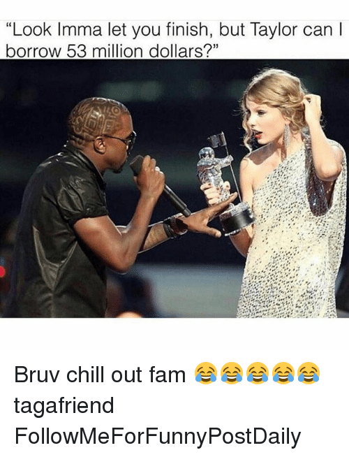 "Chill, Fam, and Funny: ""Look Imma let you finish, but Taylor can l  borrow 53 million dollars?"" Bruv chill out fam 😂😂😂😂😂 tagafriend FollowMeForFunnyPostDaily"