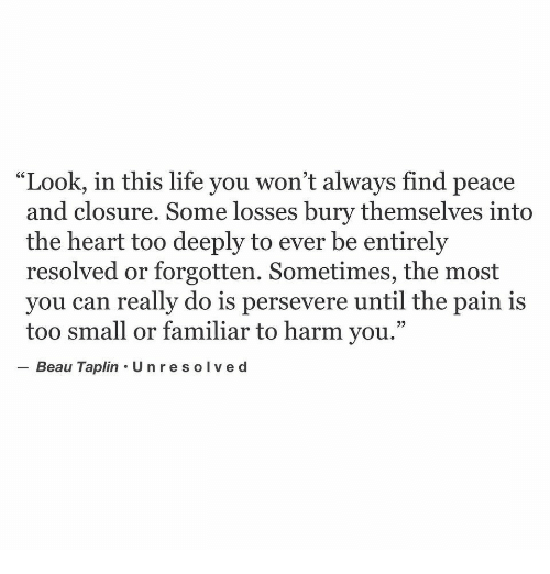 """Life, Heart, and Pain: """"Look, in this life you won't always find peace  and closure. Some losses bury themselves into  the heart too deeply to ever be entirely  resolved or forgotten. Sometimes, the most  you can really do is persevere until the pain is  too small or familiar to harm you.""""  -Beau Taplin·Unresolved"""