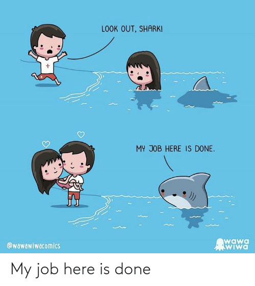 Here Is: LOOK OUT, SHARK!  MY JOB HERE IS DONE.  wawa  WIwa  @wawawiwacomics My job here is done