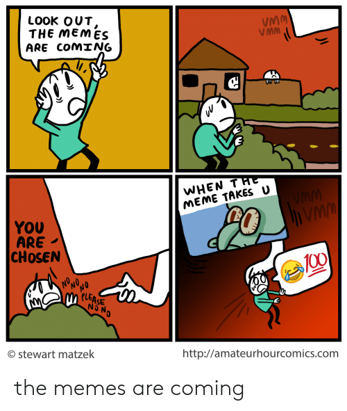 Memes Are Coming: LOOK OUT  THEMEMES  ARE COM NG  VMM  VMM  WHEN THE  MEME TAKES U  YOU  ARE  CHOSEN  PLEASE  NO N  stewart matzek  http://amateurhourcomics.com the memes are coming