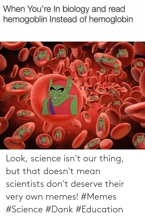 Doesnt: Look, science isn't our thing, but that doesn't mean scientists don't deserve their very own memes! #Memes #Science #Dank #Education