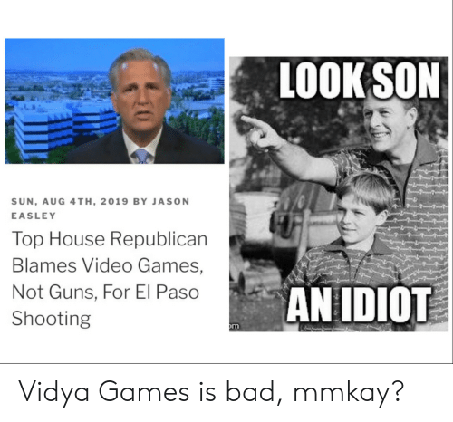 Bad, Guns, and Video Games: LOOK SON  SUN, AUG 4TH, 2019 BY JASON  EASLEY  Top House Republican  Blames Video Games,  AN IDIOT  Not Guns, For El Paso  Shooting  m Vidya Games is bad, mmkay?