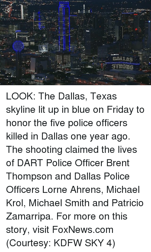 dallas texas: LOOK: The Dallas, Texas skyline lit up in blue on Friday to honor the five police officers killed in Dallas one year ago. The shooting claimed the lives of DART Police Officer Brent Thompson and Dallas Police Officers Lorne Ahrens, Michael Krol, Michael Smith and Patricio Zamarripa. For more on this story, visit FoxNews.com (Courtesy: KDFW SKY 4)
