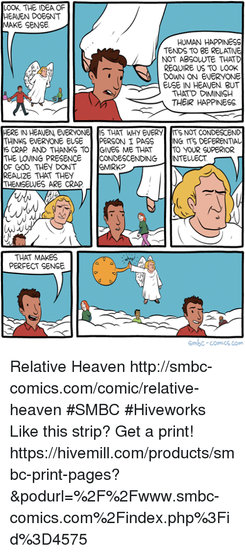 God, Heaven, and Memes: LOOK, THE IDEA OF  HEAVEN DOESNT  MAKE SENSE  HUMAN HAPPINESS  TENDS TO BE RELATIVE  NOT ABSOLUTE THATD  REQUIRE US TO LOOK  DOWN ON EVERYONE  EUSE IN HEAVEN BUT  THAT'D DIMINISH  THEIR HAPPINESS.  HERE IN HEAVEN, EVERYONE S THAT WHY EVERY ITS NOT CONDESCEND  THINKS EVERYONE ELSE PERSON I PASS ING ITS DEFERENTIAL  S CRAP AND THANKS TOGIVES ME THAT TO YOUR SUPERIOR  THE LOVING PRESENCE CONDESCENDING INTELLECT  OF GOD, THEY DONT  REALI2E THAT THEY  THEMSELVES ARE CRAP  SMIRK?  THAT MAKES  PERFECT SENSE  mbc-comics.com Relative Heaven http://smbc-comics.com/comic/relative-heaven #SMBC #Hiveworks   Like this strip? Get a print! https://hivemill.com/products/smbc-print-pages?&podurl=%2F%2Fwww.smbc-comics.com%2Findex.php%3Fid%3D4575