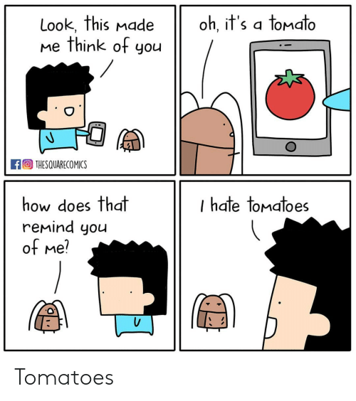 Memes, 🤖, and How: Look, this nade oh, it's a tonato  me think of you  oh, il S a loMalo  回THESQUARECOMICS  how does that  remind you  ot Me  I hate tomatoes Tomatoes