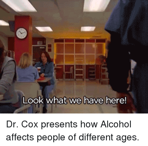 cox: Look what we have here! Dr. Cox presents how Alcohol affects people of different ages.
