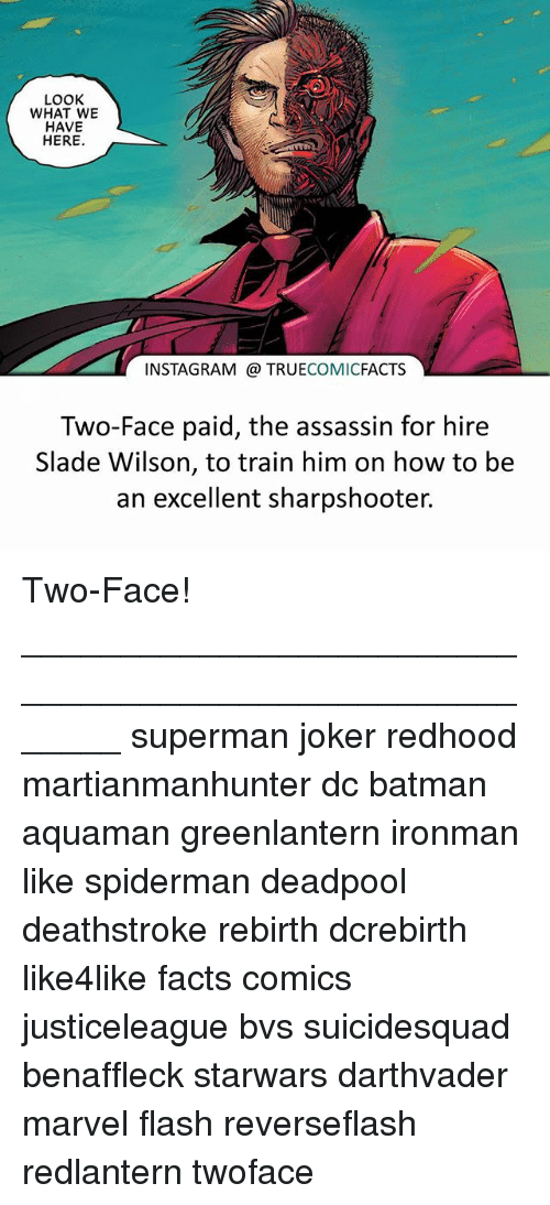 two faced: LOOK  WHAT WE  HAVE  HERE  INSTAGRAM TRUECOMICFACTS  Two-Face paid, the assassin for hire  Slade Wilson, to train him on how to be  an excellent sharpshooter. Two-Face! ⠀_______________________________________________________ superman joker redhood martianmanhunter dc batman aquaman greenlantern ironman like spiderman deadpool deathstroke rebirth dcrebirth like4like facts comics justiceleague bvs suicidesquad benaffleck starwars darthvader marvel flash reverseflash redlantern twoface
