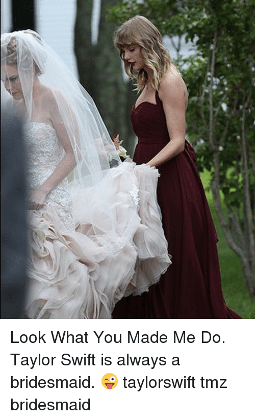 Memes, Taylor Swift, and 🤖: Look What You Made Me Do. Taylor Swift is always a bridesmaid. 😜 taylorswift tmz bridesmaid