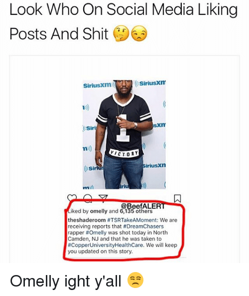 Dreamchasers: Look Who On Social Media Liking  Posts And Shit  SiriusXm  SiriusXm)  10)  SXIT  n)  ICTORY  riusxn  @BeefALER  iked by omelly and 6,135 others  theshaderoom #TSRTakeAMoment we are  receiving reports that #DreamChasers  rapper #Omelly was shot today in North  Camden, NJ and that he was taken to  #CopperUniversityHealthcare, we will keep  you updated on this story Omelly ight y'all 😒