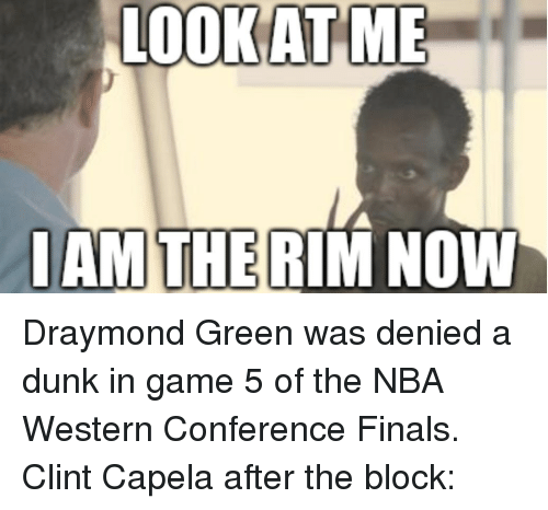 Western Conference Finals: LOOKATME  IAM THE RIM NOW Draymond Green was denied a dunk in game 5 of the NBA Western Conference Finals. Clint Capela after the block:
