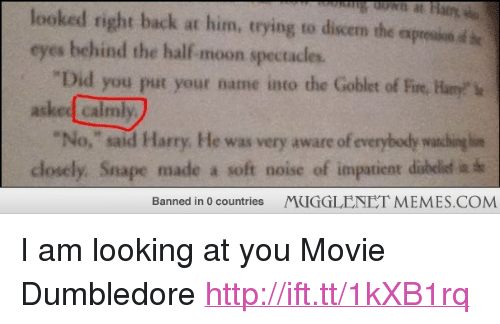 """half moon: looked right back at him, trying to discem the expresion d be  eyes behind the half-moon spectacles.  Did you put your name into the Goblet of Fire, Hanyv  asked calmly  """"No, said Harry. He was very aware of everybody watchinglim  closely. Snape made a soft noise of impatient disbelisd ia th  Banned in 0 countries  MUGGLENET MEMES.COM <p>I am looking at you Movie Dumbledore <a href=""""http://ift.tt/1kXB1rq"""">http://ift.tt/1kXB1rq</a></p>"""