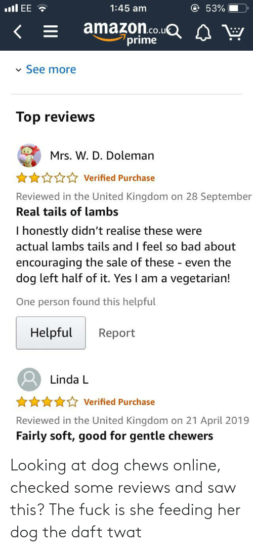 Chews: Looking at dog chews online, checked some reviews and saw this? The fuck is she feeding her dog the daft twat