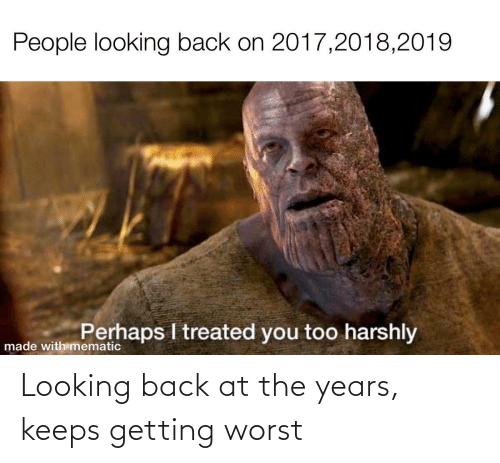 looking back: Looking back at the years, keeps getting worst