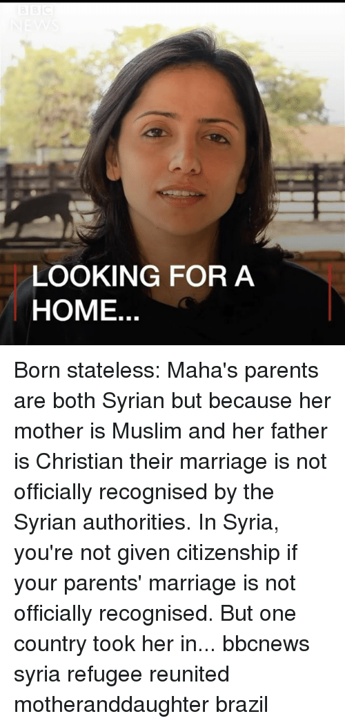 Syrian: LOOKING FOR A  HOME. Born stateless: Maha's parents are both Syrian but because her mother is Muslim and her father is Christian their marriage is not officially recognised by the Syrian authorities. In Syria, you're not given citizenship if your parents' marriage is not officially recognised. But one country took her in... bbcnews syria refugee reunited motheranddaughter brazil