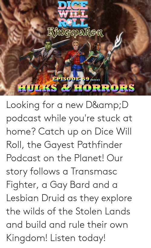 explore: Looking for a new D&D podcast while you're stuck at home? Catch up on Dice Will Roll, the Gayest Pathfinder Podcast on the Planet! Our story follows a Transmasc Fighter, a Gay Bard and a Lesbian Druid as they explore the wilds of the Stolen Lands and build and rule their own Kingdom! Listen today!