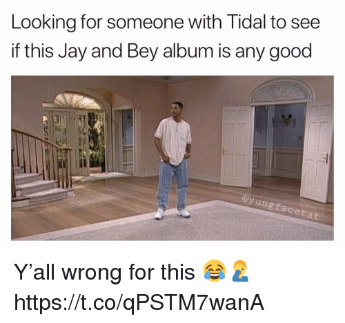 Tidal: Looking for someone with Tidal to see  if this Jay and Bey album is any good  Il  ngfaceta Y'all wrong for this 😂🤦♂️ https://t.co/qPSTM7wanA